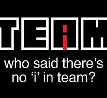 Who said there's no 'i' in team? by monsterplanet