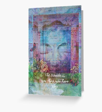 Buddha time Quote The trouble is, you think you have time. Greeting Card