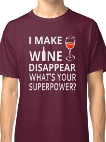 I Make Wine Disappear. What's Your Superpower? Classic T-Shirt