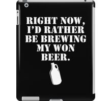 right now i'd rather be brewing my own beer iPad Case/Skin