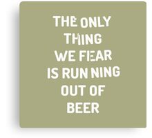 The only thing we fear is running out of beer Canvas Print