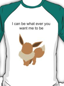 Eevee, i can be whatever you want me to be T-Shirt