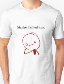 Maybe I killed Him T-Shirt