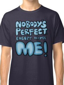 Nobody's Perfect - except maybe me!! Classic T-Shirt