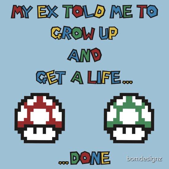 My ex told me to grow up and get a life... ...done, a t ...