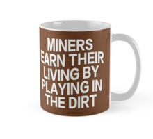 MINERS EARN THEIR LIVING BY PLAYING IN THE DIRT Mug