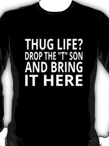 "Thug Life? Drop The ""T"" Son And Bring It Here T-Shirt"