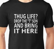 """Thug Life? Drop The """"T"""" Son And Bring It Here Unisex T-Shirt"""