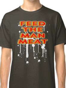 Feed The Man Meat! Classic T-Shirt
