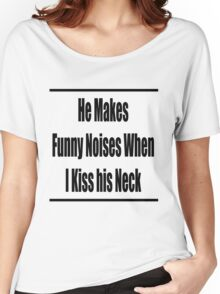 he makes funny noises when i kiss his neck Women's Relaxed Fit T-Shirt