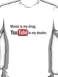 """""""Music is my drug, Youtube is my dealer."""" T-Shirt"""