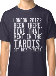 London 2012. Been there. Done That. Went in the Tardis. Classic T-Shirt