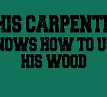 THIS CARPENTER KNOWS HOW TO USE HIS WOOD by birthdaytees