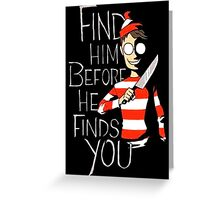 Find him before he finds you Greeting Card