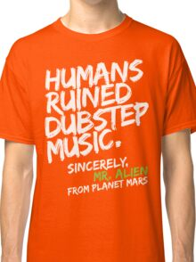Humans Ruined Dubstep. Sincerely, Mr. Alien (white) Classic T-Shirt