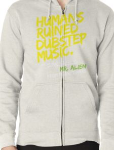 Humans Ruined Dubstep. Sincerely, Mr. Alien (yellow) Zipped Hoodie
