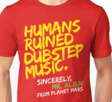 Humans Ruined Dubstep. Sincerely, Mr. Alien (yellow) Unisex T-Shirt