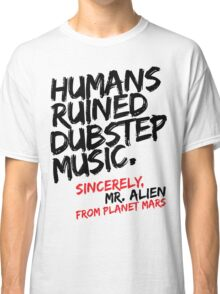 Humans Ruined Dubstep. Sincerely, Mr. Alien (black) Classic T-Shirt