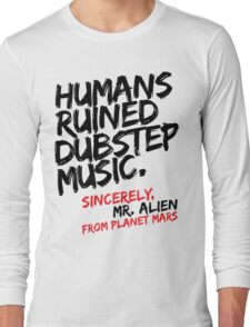 Humans Ruined Dubstep. Sincerely, Mr. Alien (black) Long Sleeve T-Shirt