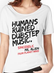 Humans Ruined Dubstep. Sincerely, Mr. Alien (black) Women's Relaxed Fit T-Shirt