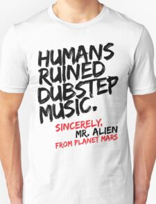 Humans Ruined Dubstep. Sincerely, Mr. Alien (black) T-Shirt