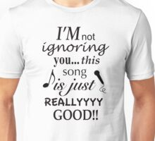 I'm not ignoring you this song is just really good Unisex T-Shirt