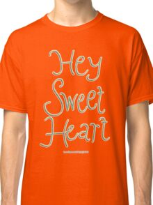Hey Sweetheart Classic T-Shirt