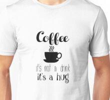 COFFEE - it's not a drink it's a hug Unisex T-Shirt