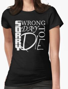 Sorry, Wrong Day to Die V2 Womens Fitted T-Shirt