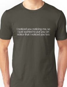 I noticed you noticing me... Unisex T-Shirt