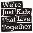 We're Just Kids That Live Together by yeahshirts