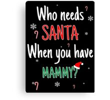 Who Needs Santa! When You Have Mammy? Canvas Print