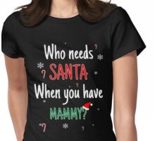 Who Needs Santa! When You Have Mammy? Womens Fitted T-Shirt