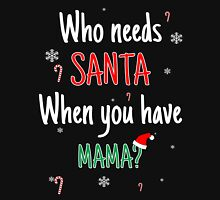 Who Needs Santa! When You Have Mama Unisex T-Shirt