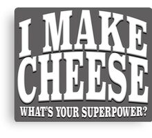 I MAKE CHEESE WHAT'S YOUR SUPERPOWER? Canvas Print