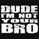 DUDE I'M NOT YOUR BRO by mcdba