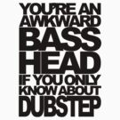 YOU'RE AN AWKWARD BASSHEAD IF YOU ONLY KNOW ABOUT DUBSTEP by DropBass