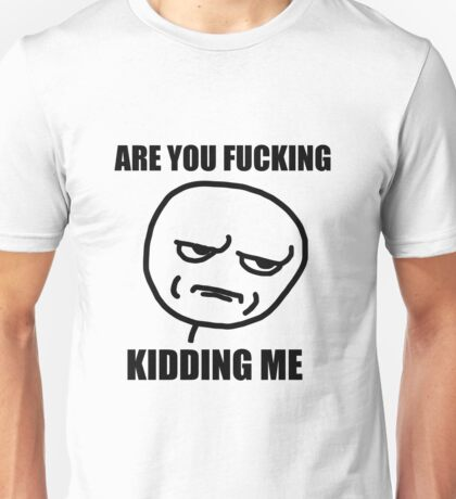 are you fucking kidding meme Unisex T-Shirt