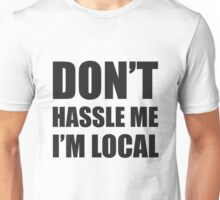 dont hassle me im local Unisex T-Shirt