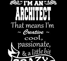 I'M AN ARCHITECT THAT MEANS I'M CREATIVE COOL PASSIONATE & A LITTLE BIT CRAZY by birthdaytees