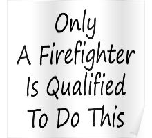 Only A Firefighter Is Qualified To Do This Poster