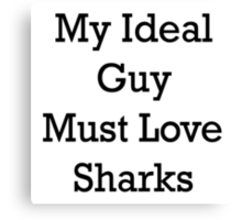My Ideal Guy Must Love Sharks Canvas Print