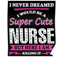 I Never Dreamed I Would Be A Super Cute Nurse, But Here I Am Killing It. Poster