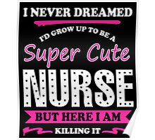 I Never Dreamed I Would Grow Up To Be A Super Cute Nurse, But Here I Am Killing It. Poster