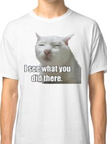 i see what you did  meme cat Classic T-Shirt