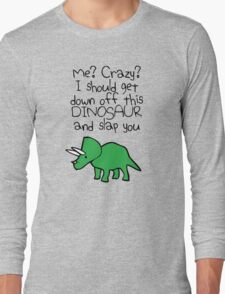 Me? Crazy? I Should Get Down Off This Dinosaur And Slap You Long Sleeve T-Shirt