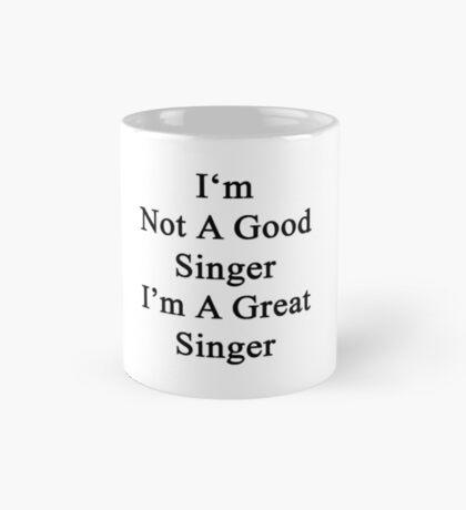 I'm Not A Good Singer I'm A Great Singer  Mug