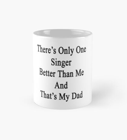 There's Only One Singer Better Than Me And That's My Dad  Mug