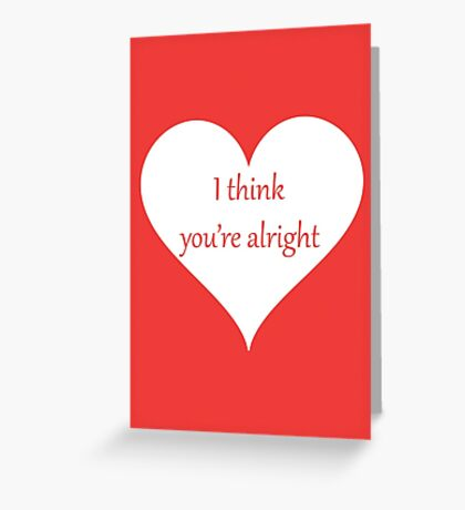 I Think You're Alright Greeting Card