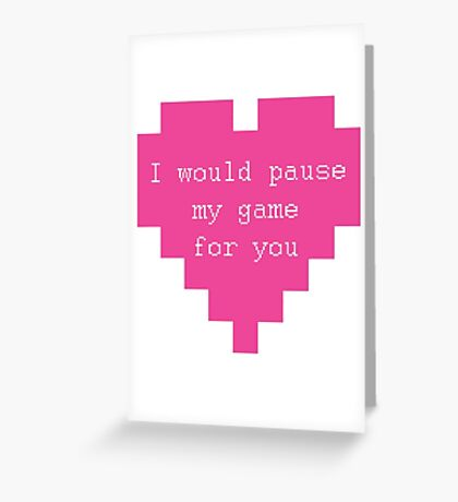 I Would Pause My Game for You Greeting Card